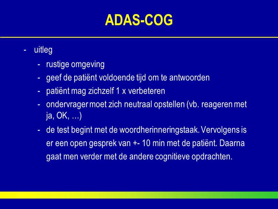 ADAS-COG -uitleg -rustige omgeving -geef de patiënt voldoende tijd om te antwoorden -patiënt mag zichzelf 1 x verbeteren -ondervrager moet zich neutra