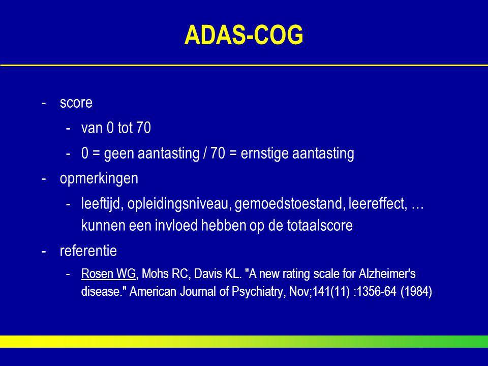 ADAS-COG -score -van 0 tot 70 -0 = geen aantasting / 70 = ernstige aantasting -opmerkingen -leeftijd, opleidingsniveau, gemoedstoestand, leereffect, …