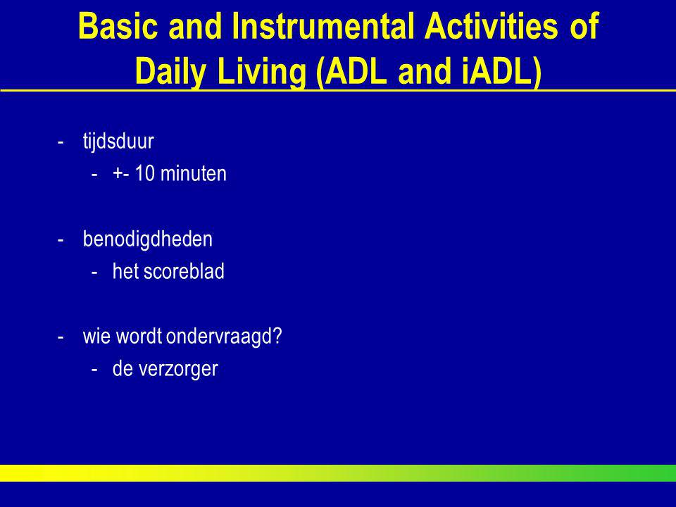 Basic and Instrumental Activities of Daily Living (ADL and iADL) -tijdsduur -+- 10 minuten -benodigdheden -het scoreblad -wie wordt ondervraagd? -de v