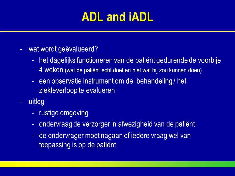 ADL and iADL -wat wordt geëvalueerd? -het dagelijks functioneren van de patiënt gedurende de voorbije 4 weken (wat de patiënt echt doet en niet wat hi