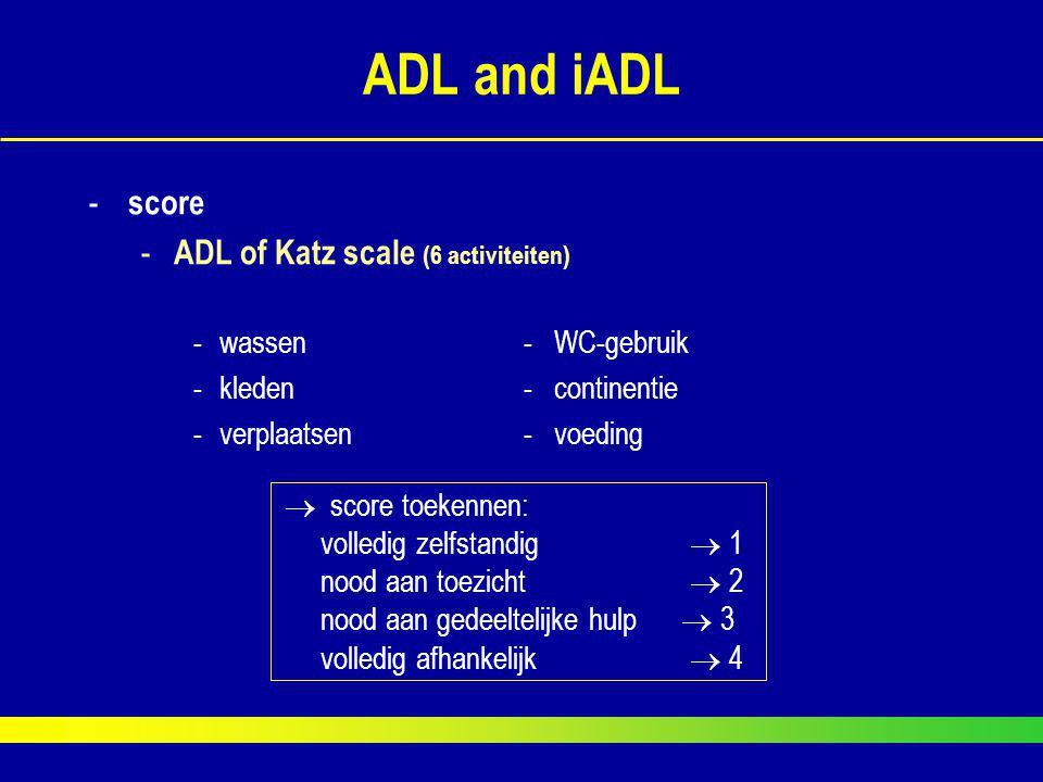ADL and iADL - score - ADL of Katz scale (6 activiteiten) -wassen- WC-gebruik -kleden - continentie -verplaatsen- voeding  score toekennen:  volledi