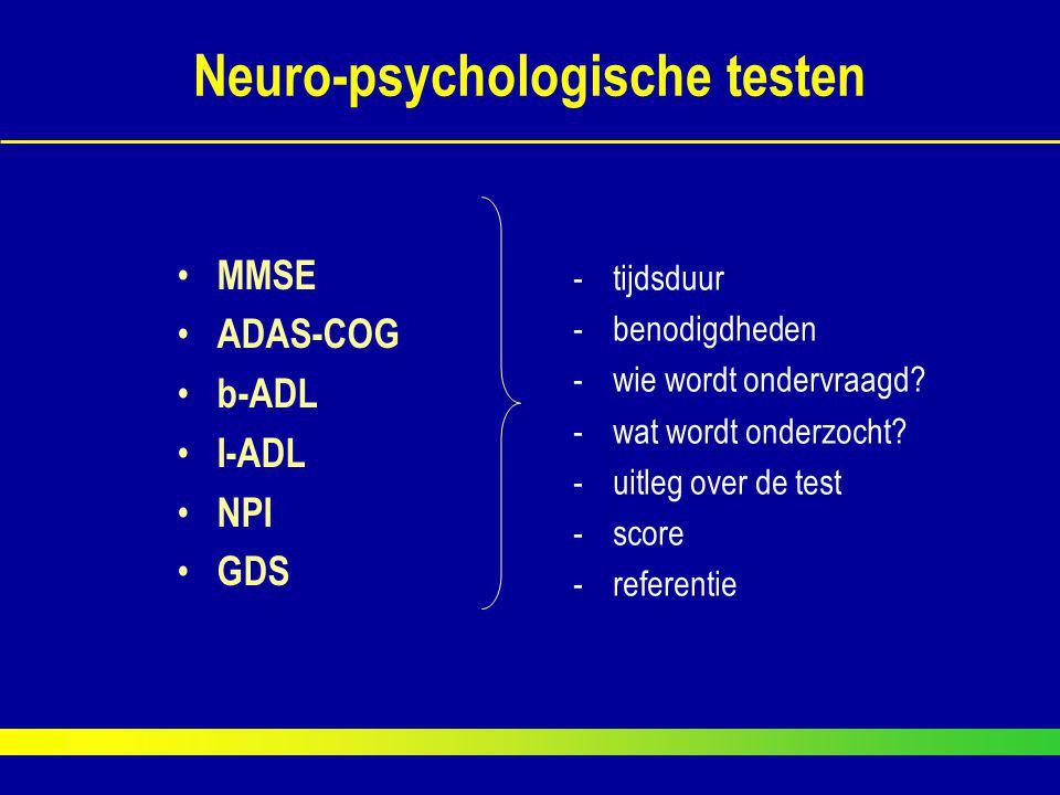Neuro-psychologische testen MMSE ADAS-COG b-ADL I-ADL NPI GDS -tijdsduur -benodigdheden -wie wordt ondervraagd? -wat wordt onderzocht? -uitleg over de