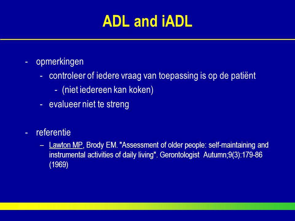 ADL and iADL -opmerkingen -controleer of iedere vraag van toepassing is op de patiënt -(niet iedereen kan koken) -evalueer niet te streng -referentie