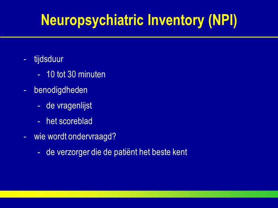 Neuropsychiatric Inventory (NPI) -tijdsduur -10 tot 30 minuten -benodigdheden -de vragenlijst -het scoreblad -wie wordt ondervraagd? -de verzorger die