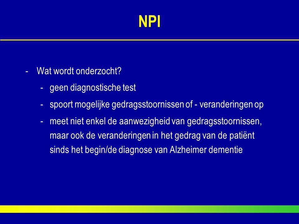 NPI -Wat wordt onderzocht? -geen diagnostische test -spoort mogelijke gedragsstoornissen of - veranderingen op -meet niet enkel de aanwezigheid van ge