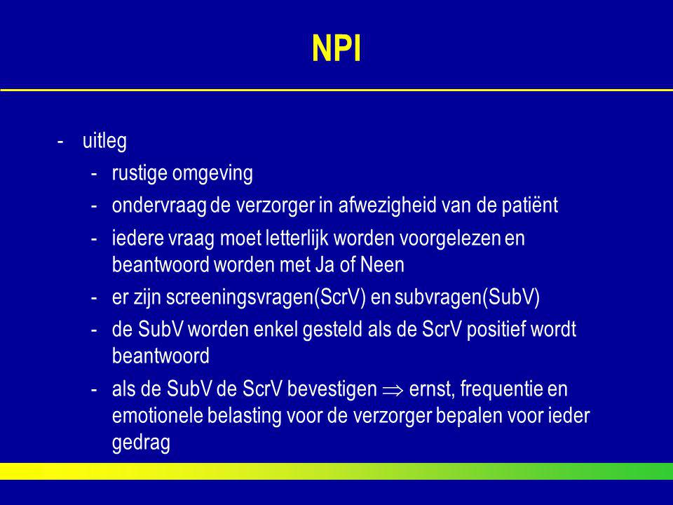 NPI -uitleg -rustige omgeving -ondervraag de verzorger in afwezigheid van de patiënt -iedere vraag moet letterlijk worden voorgelezen en beantwoord wo