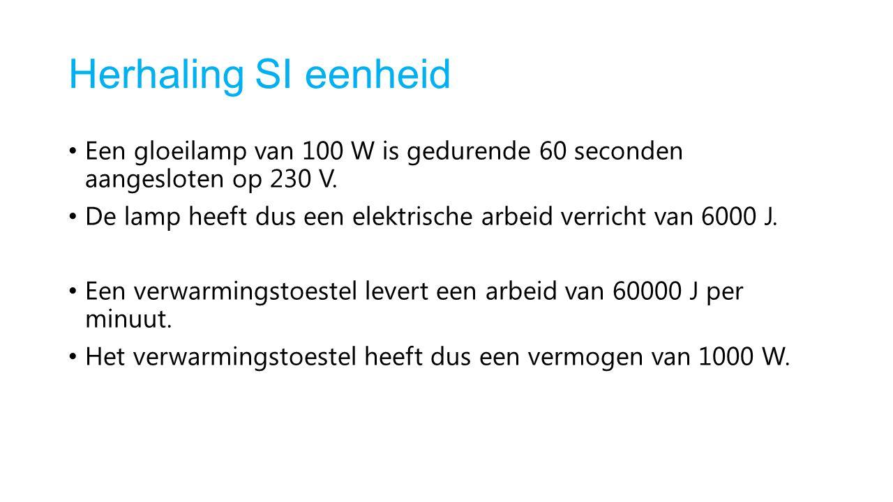 Herhaling SI eenheid Een gloeilamp van 100 W is gedurende 60 seconden aangesloten op 230 V. De lamp heeft dus een elektrische arbeid verricht van 6000