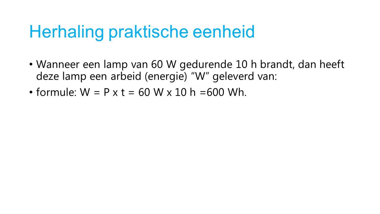 """Herhaling praktische eenheid Wanneer een lamp van 60 W gedurende 10 h brandt, dan heeft deze lamp een arbeid (energie) """"W"""" geleverd van: formule: W ="""