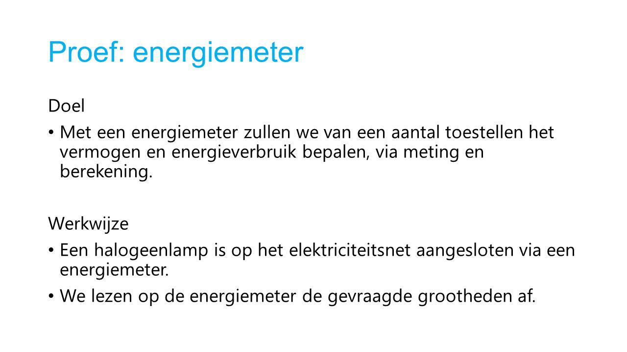 Proef: energiemeter Doel Met een energiemeter zullen we van een aantal toestellen het vermogen en energieverbruik bepalen, via meting en berekening. W