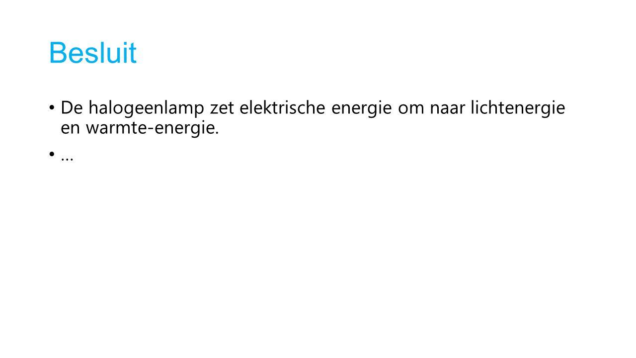 Besluit De halogeenlamp zet elektrische energie om naar lichtenergie en warmte-energie. …