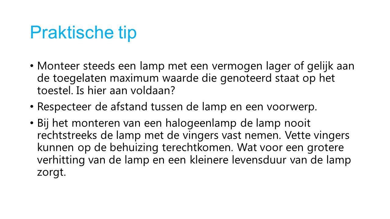 Praktische tip Monteer steeds een lamp met een vermogen lager of gelijk aan de toegelaten maximum waarde die genoteerd staat op het toestel. Is hier a