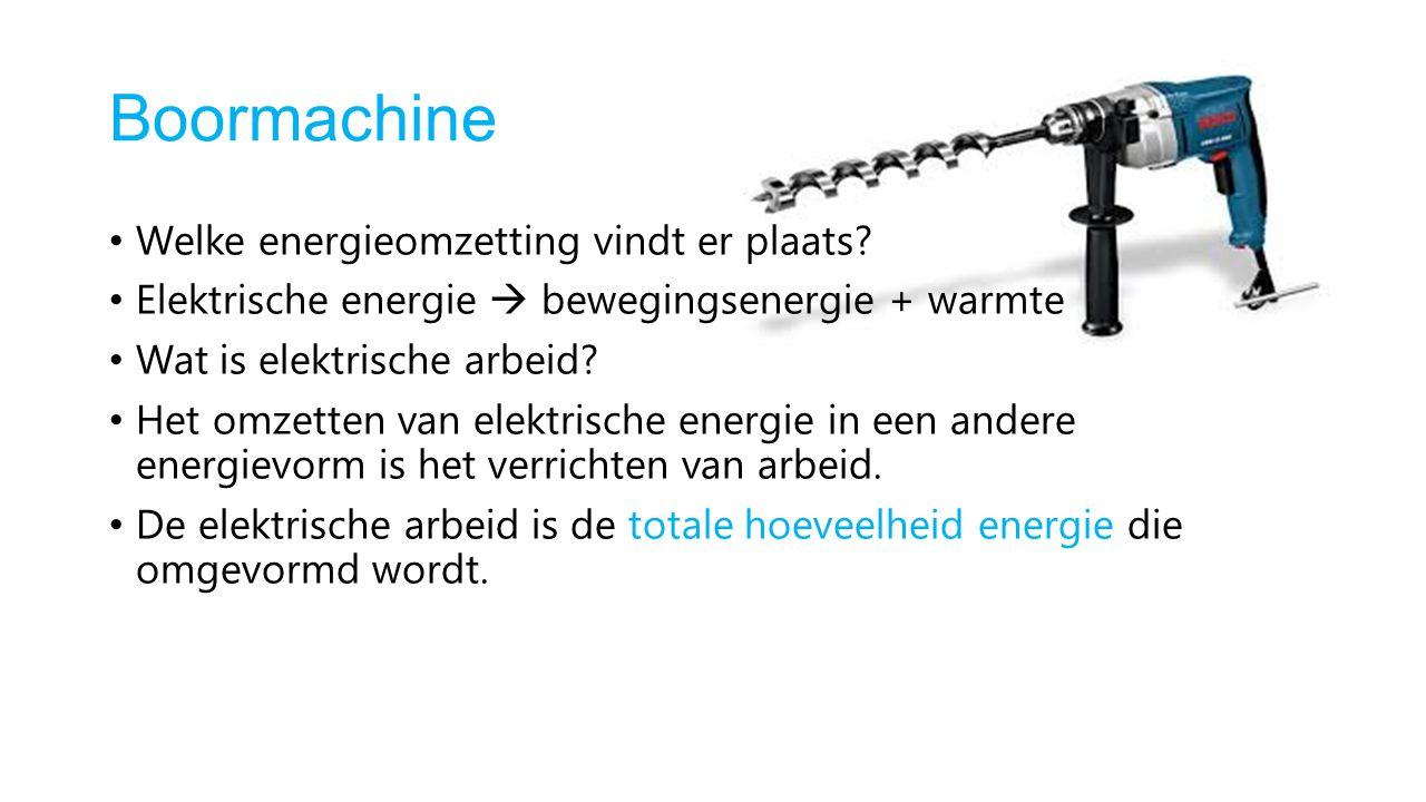 Boormachine Welke energieomzetting vindt er plaats? Elektrische energie  bewegingsenergie + warmte Wat is elektrische arbeid? Het omzetten van elektr