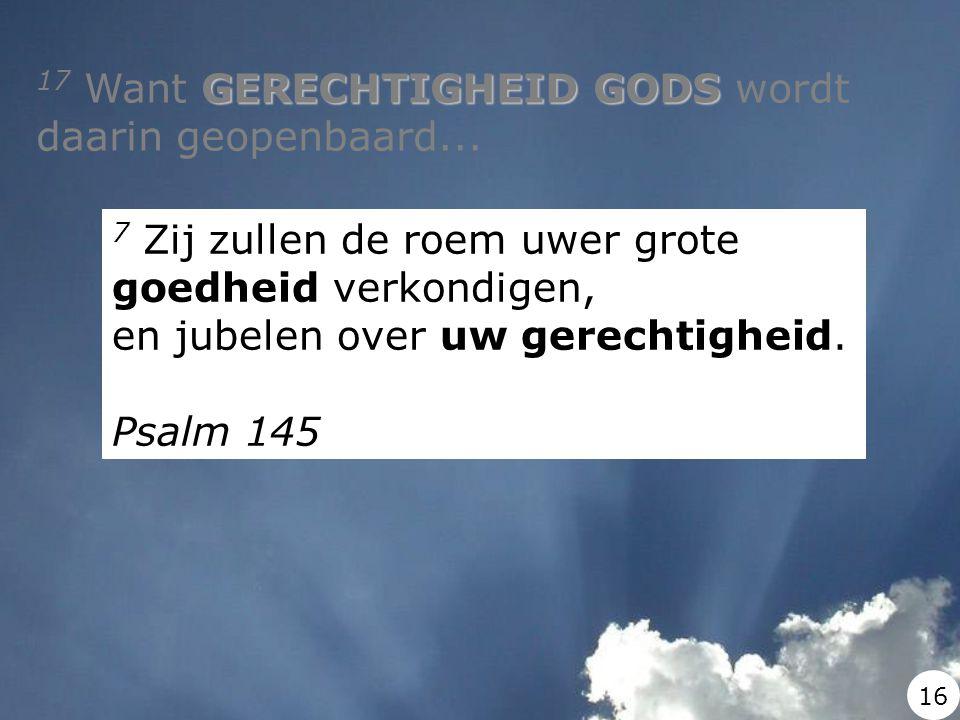 GERECHTIGHEID GODS 17 Want GERECHTIGHEID GODS wordt daarin geopenbaard... 7 Zij zullen de roem uwer grote goedheid verkondigen, en jubelen over uw ger
