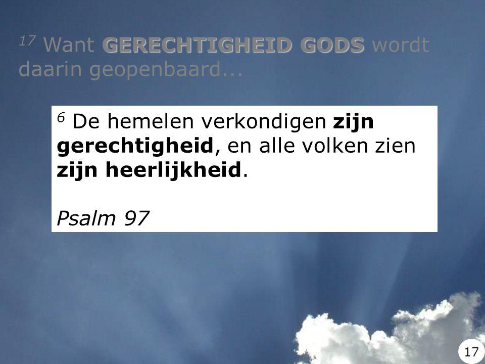 GERECHTIGHEID GODS 17 Want GERECHTIGHEID GODS wordt daarin geopenbaard... 6 De hemelen verkondigen zijn gerechtigheid, en alle volken zien zijn heerli
