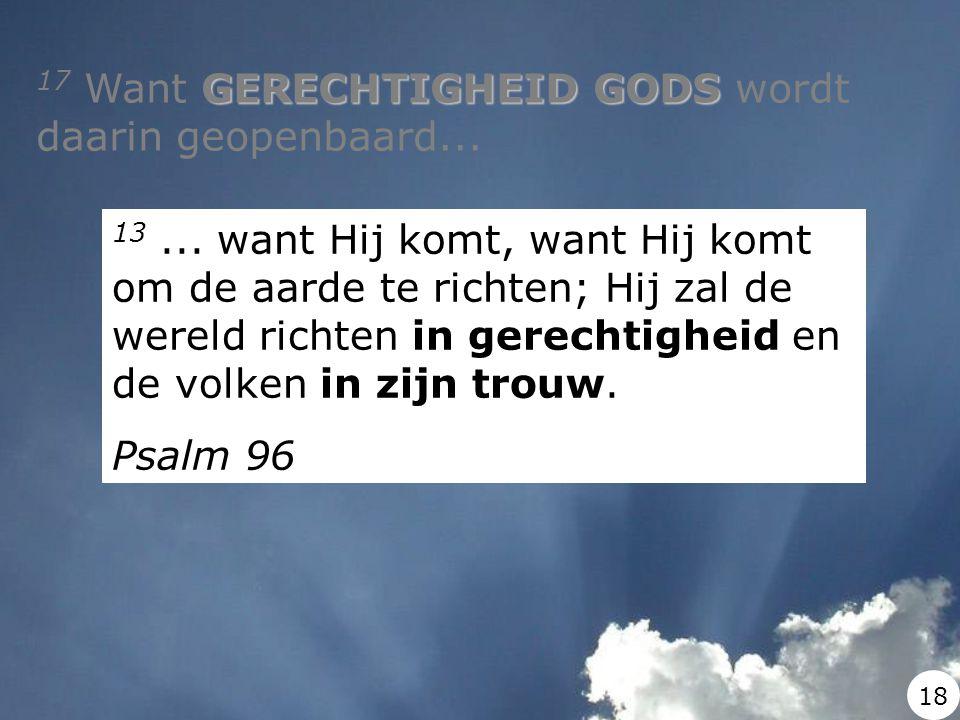 GERECHTIGHEID GODS 17 Want GERECHTIGHEID GODS wordt daarin geopenbaard... 13... want Hij komt, want Hij komt om de aarde te richten; Hij zal de wereld