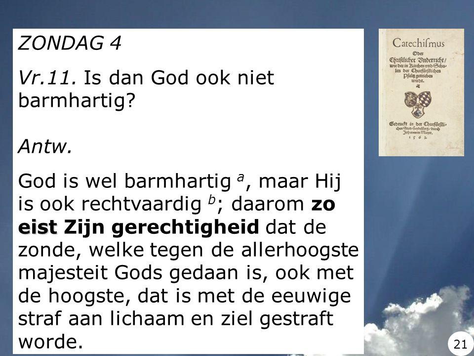 ZONDAG 4 Vr.11. Is dan God ook niet barmhartig? Antw. eist God is wel barmhartig a, maar Hij is ook rechtvaardig b ; daarom zo eist Zijn gerechtigheid