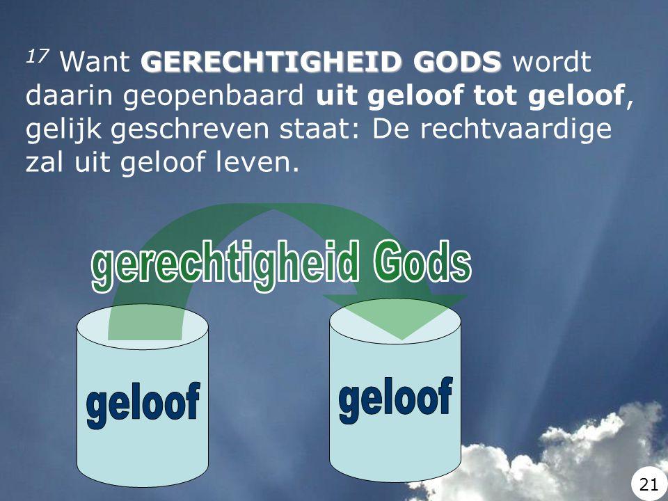 GERECHTIGHEID GODS 17 Want GERECHTIGHEID GODS wordt daarin geopenbaard uit geloof tot geloof, gelijk geschreven staat: De rechtvaardige zal uit geloof