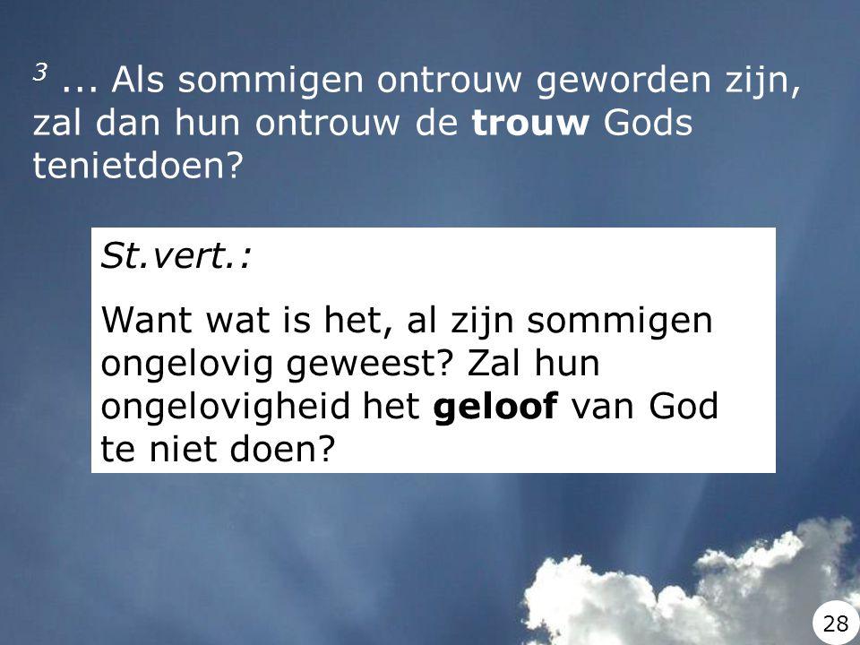 3... Als sommigen ontrouw geworden zijn, zal dan hun ontrouw de trouw Gods tenietdoen? St.vert.: Want wat is het, al zijn sommigen ongelovig geweest?