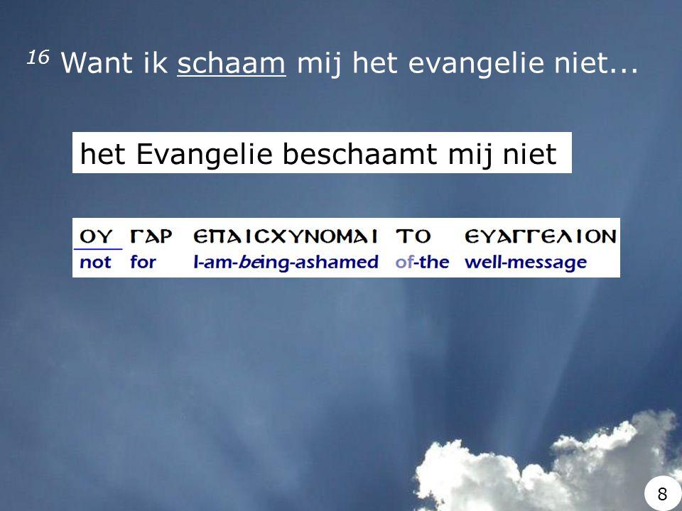 16 Want ik schaam mij het evangelie niet... het Evangelie beschaamt mij niet 8