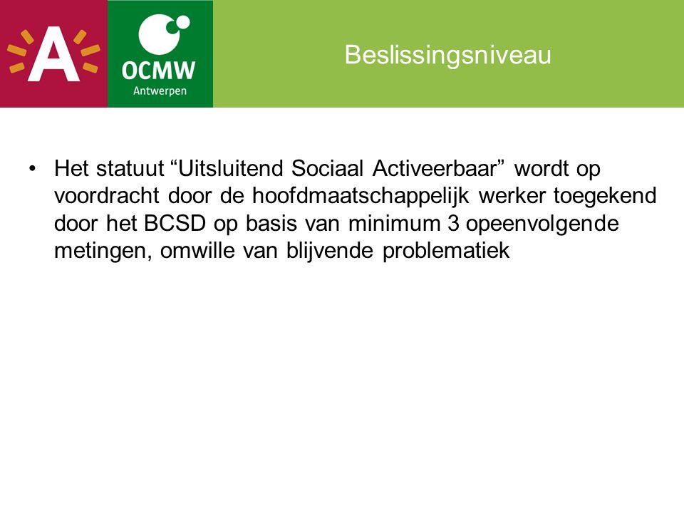 Beslissingsniveau Het statuut Uitsluitend Sociaal Activeerbaar wordt op voordracht door de hoofdmaatschappelijk werker toegekend door het BCSD op basis van minimum 3 opeenvolgende metingen, omwille van blijvende problematiek