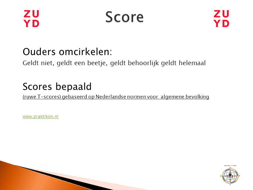 Ouders omcirkelen: Geldt niet, geldt een beetje, geldt behoorlijk geldt helemaal Scores bepaald (ruwe T-scores) gebaseerd op Nederlandse normen voor a