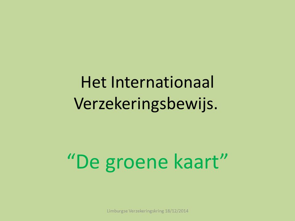 Het Internationaal Verzekeringsbewijs. De groene kaart Limburgse Verzekeringskring 18/12/2014