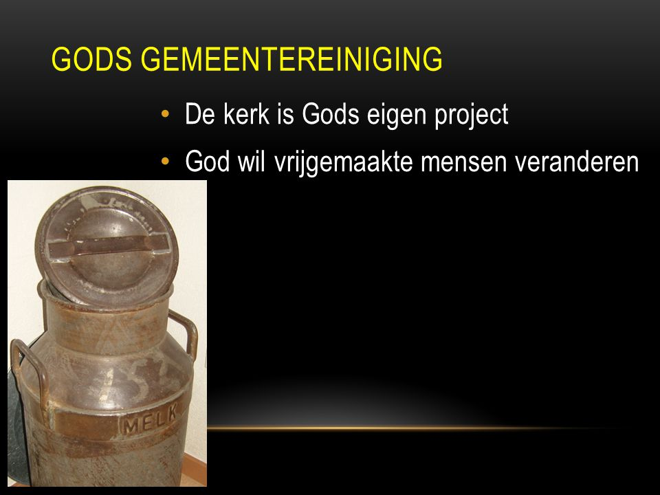 De kerk is Gods eigen project God wil vrijgemaakte mensen veranderen GODS GEMEENTEREINIGING
