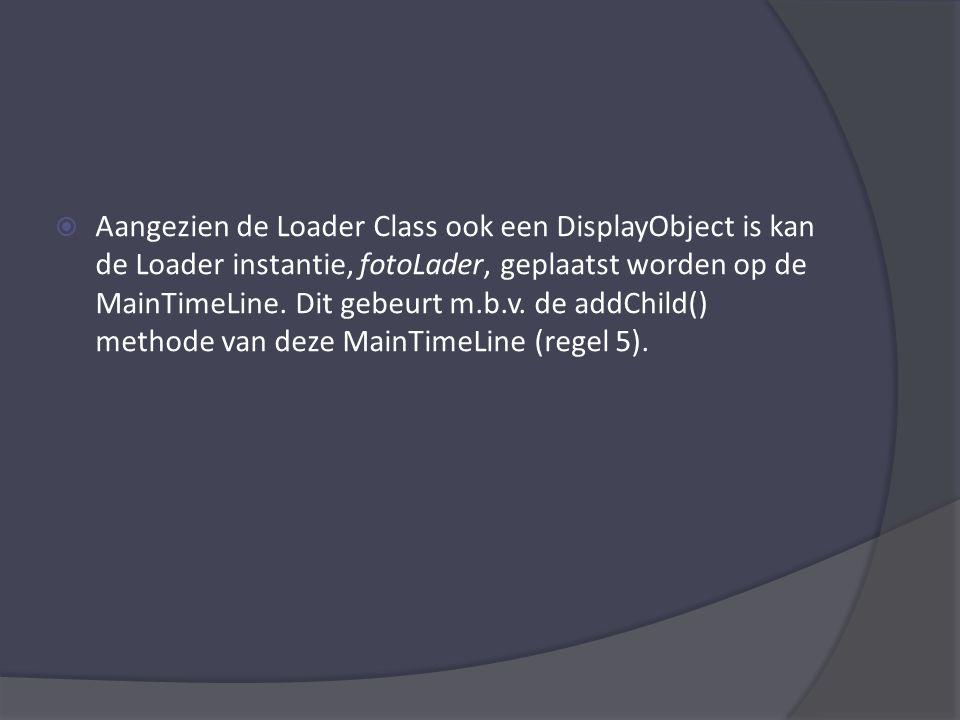  Aangezien de Loader Class ook een DisplayObject is kan de Loader instantie, fotoLader, geplaatst worden op de MainTimeLine.