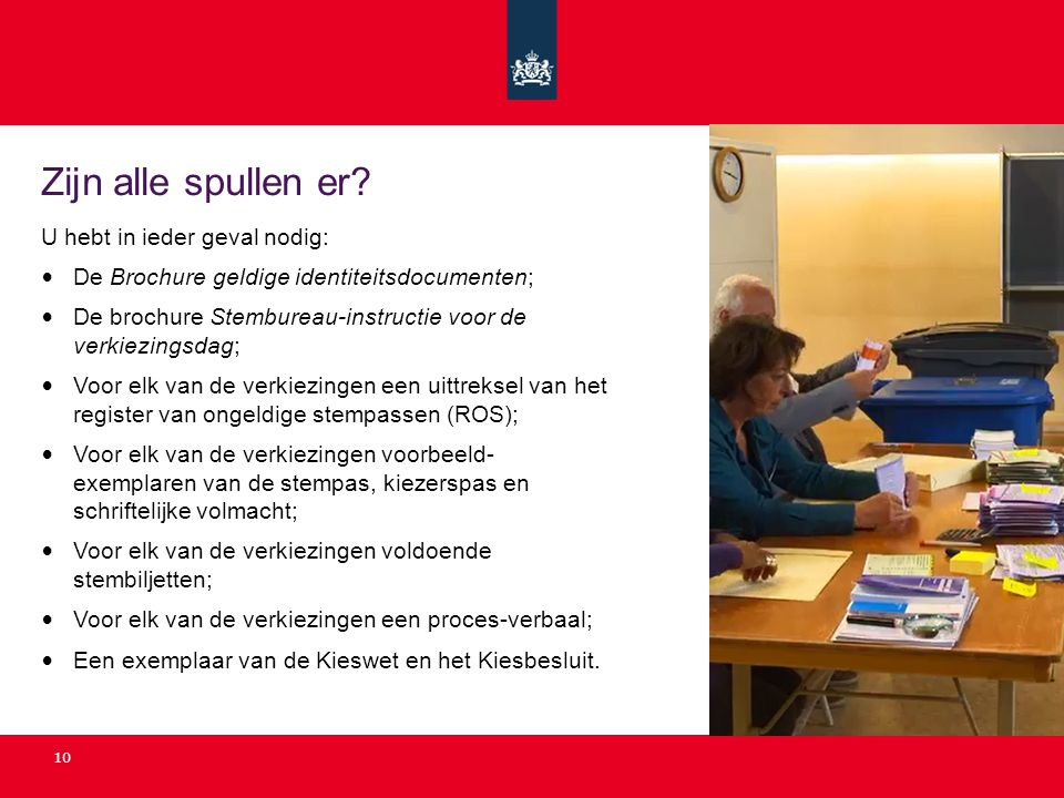 10 Zijn alle spullen er? U hebt in ieder geval nodig: De Brochure geldige identiteitsdocumenten; De brochure Stembureau-instructie voor de verkiezings