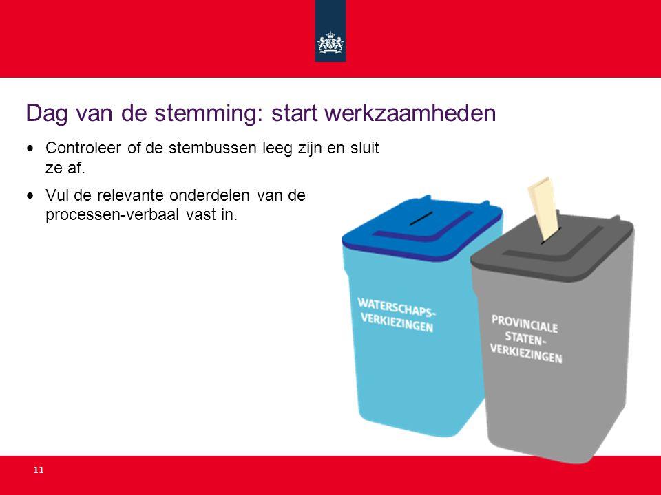 11 Dag van de stemming: start werkzaamheden Controleer of de stembussen leeg zijn en sluit ze af. Vul de relevante onderdelen van de processen-verbaal