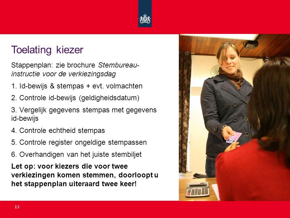 13 Toelating kiezer Stappenplan: zie brochure Stembureau- instructie voor de verkiezingsdag 1. Id-bewijs & stempas + evt. volmachten 2. Controle id-be