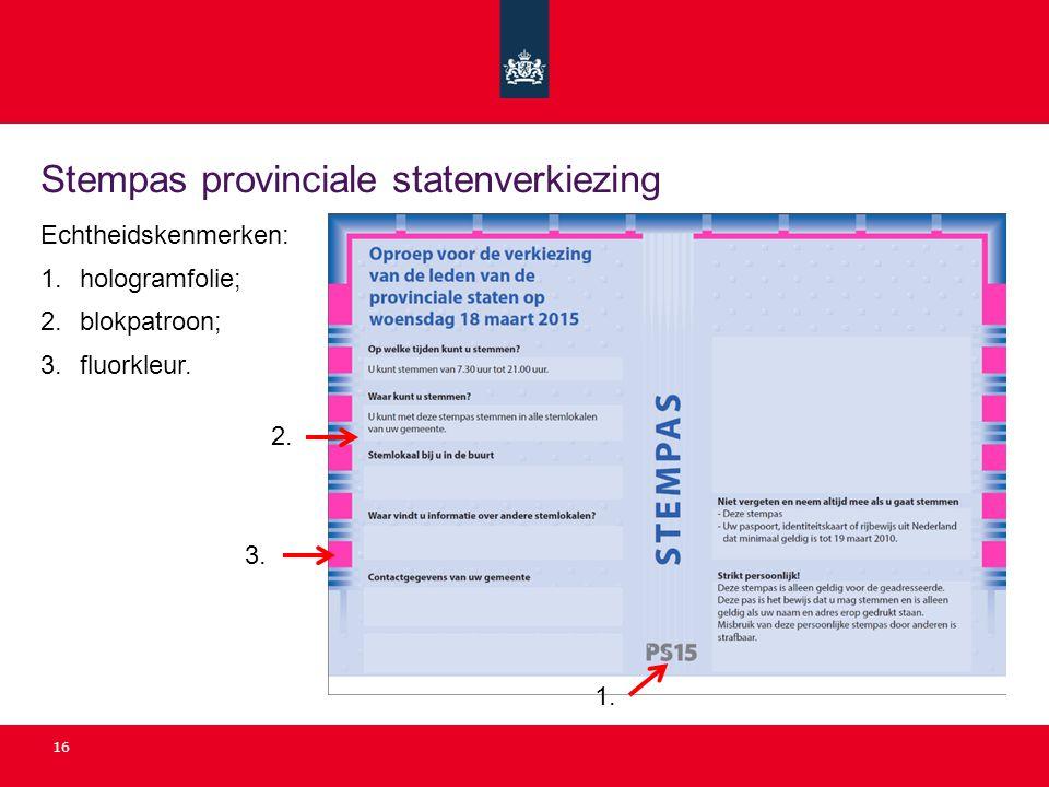 Stempas provinciale statenverkiezing 16 Echtheidskenmerken: 1. hologramfolie; 2. blokpatroon; 3. fluorkleur. 2. 3. 1.