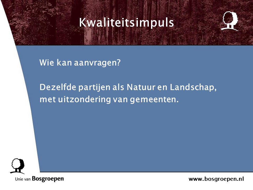 www.bosgroepen.nl Kwaliteitsimpuls Wie kan aanvragen? Dezelfde partijen als Natuur en Landschap, met uitzondering van gemeenten.