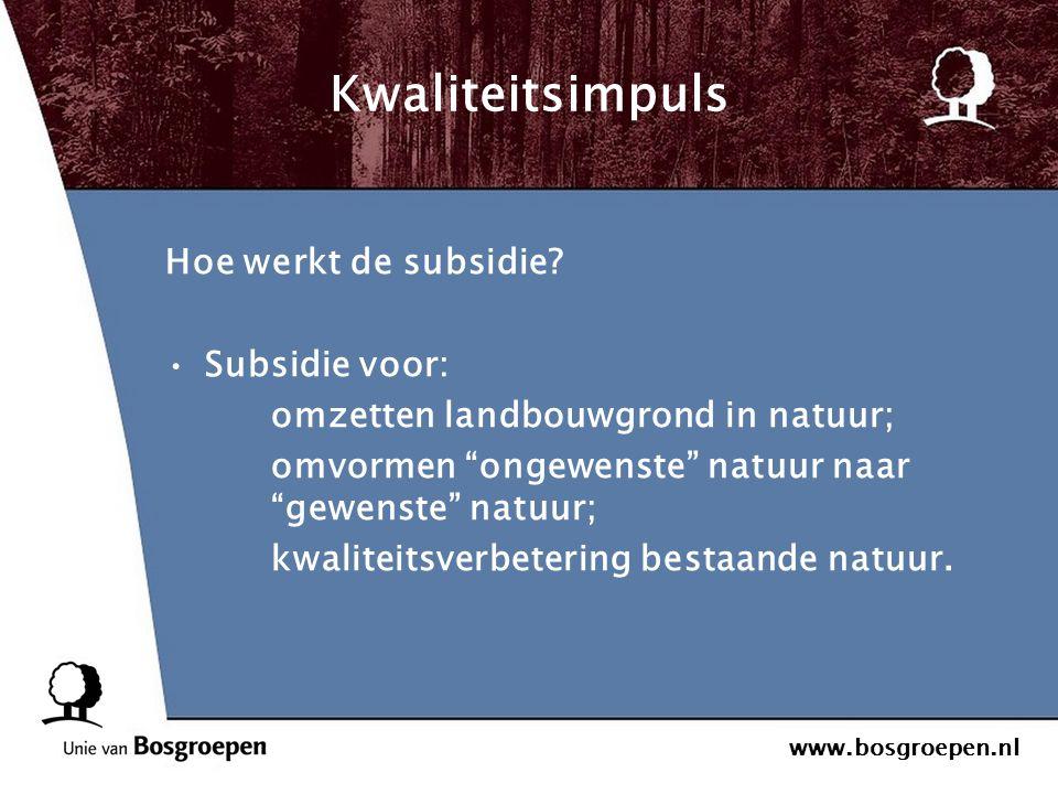 """www.bosgroepen.nl Kwaliteitsimpuls Hoe werkt de subsidie? Subsidie voor: omzetten landbouwgrond in natuur; omvormen """"ongewenste"""" natuur naar """"gewenste"""