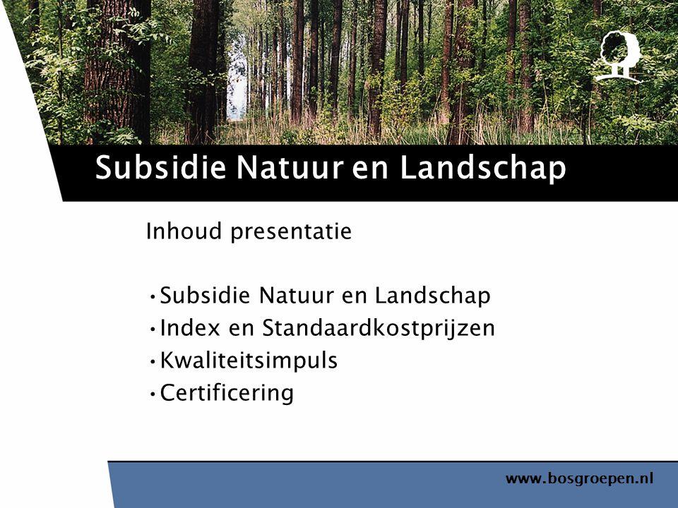 www.bosgroepen.nl Inhoud presentatie Subsidie Natuur en Landschap Index en Standaardkostprijzen Kwaliteitsimpuls Certificering Subsidie Natuur en Land