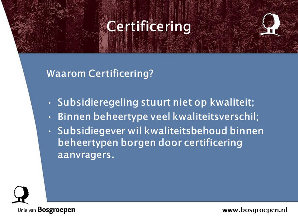 www.bosgroepen.nl Certificering Waarom Certificering? Subsidieregeling stuurt niet op kwaliteit; Binnen beheertype veel kwaliteitsverschil; Subsidiege