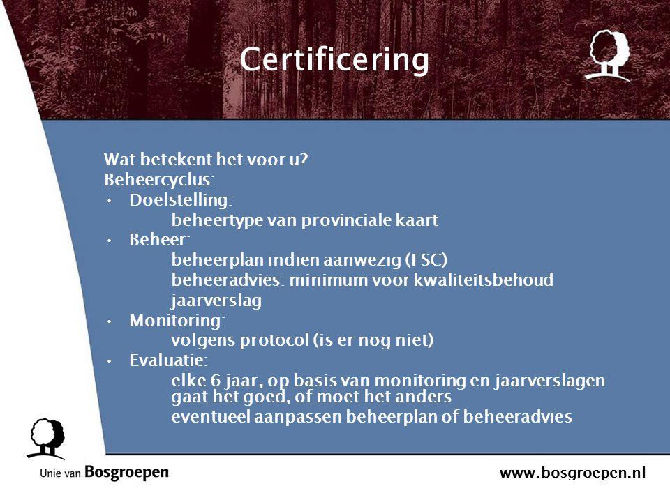 www.bosgroepen.nl Certificering Wat betekent het voor u? Beheercyclus: Doelstelling: beheertype van provinciale kaart Beheer: beheerplan indien aanwez