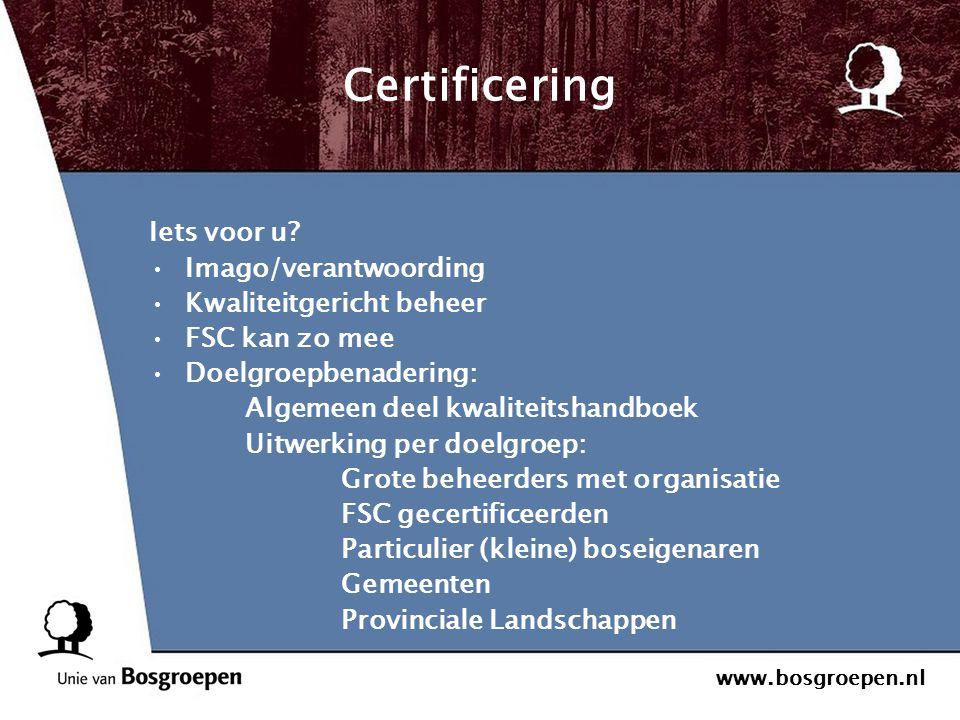 www.bosgroepen.nl Certificering Iets voor u? Imago/verantwoording Kwaliteitgericht beheer FSC kan zo mee Doelgroepbenadering: Algemeen deel kwaliteits