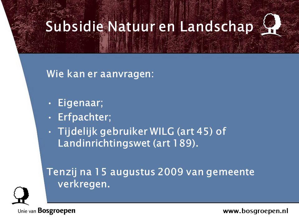 www.bosgroepen.nl Subsidie Natuur en Landschap Wie kan er aanvragen: Eigenaar; Erfpachter; Tijdelijk gebruiker WILG (art 45) of Landinrichtingswet (ar