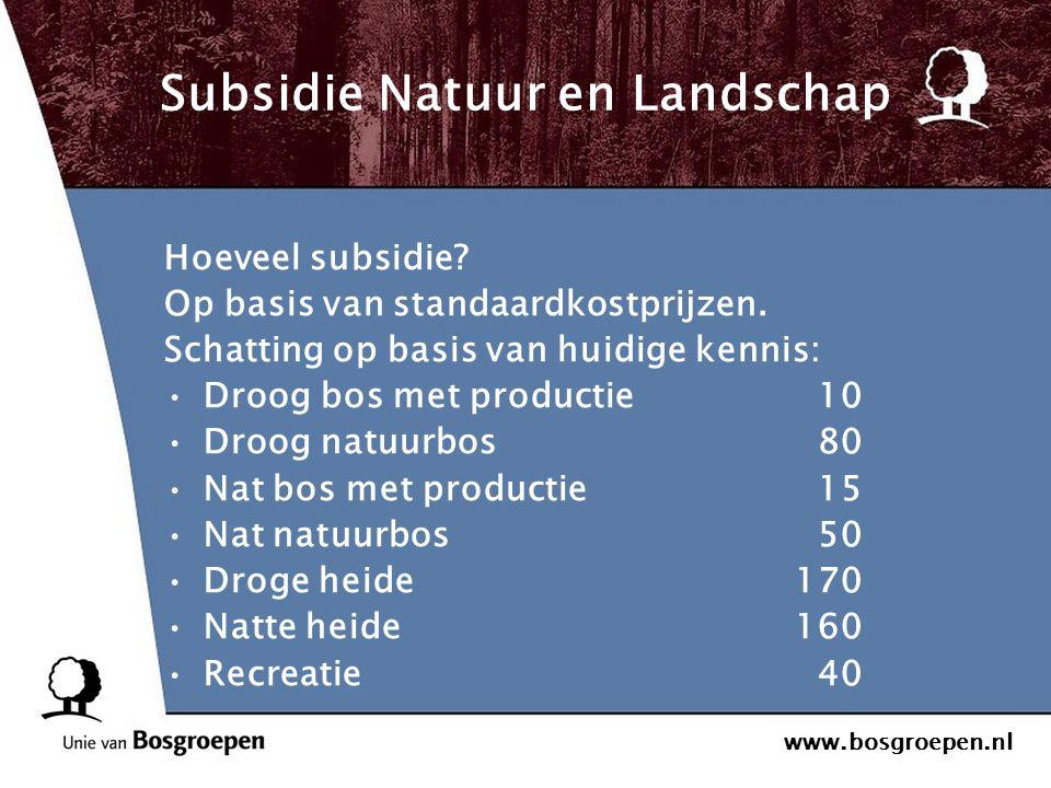 www.bosgroepen.nl Subsidie Natuur en Landschap Hoeveel subsidie? Op basis van standaardkostprijzen. Schatting op basis van huidige kennis: Droog bos m