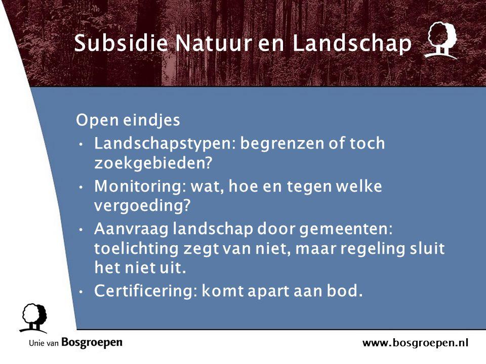 www.bosgroepen.nl Subsidie Natuur en Landschap Open eindjes Landschapstypen: begrenzen of toch zoekgebieden? Monitoring: wat, hoe en tegen welke vergo