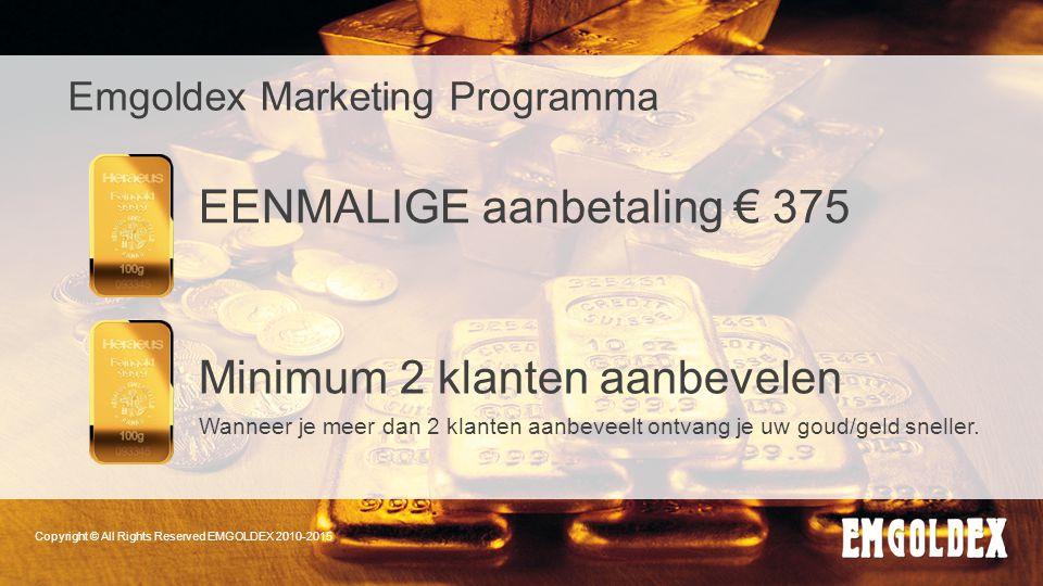 Copyright © All Rights Reserved EMGOLDEX 2010-2015 Emgoldex Marketing Programma EENMALIGE aanbetaling € 375 Minimum 2 klanten aanbevelen Wanneer je me