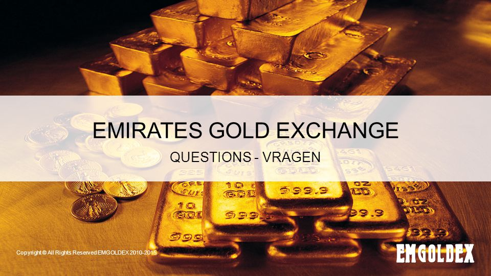 EMIRATES GOLD EXCHANGE QUESTIONS - VRAGEN Copyright © All Rights Reserved EMGOLDEX 2010-2015