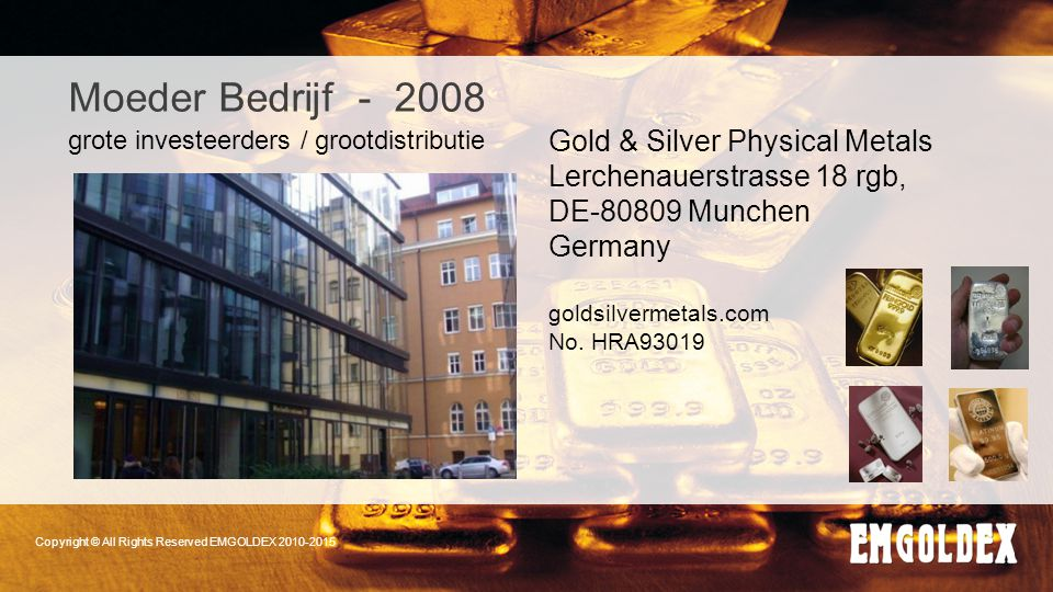 Copyright © All Rights Reserved EMGOLDEX 2010-2015 Moeder Bedrijf - 2008 Gold & Silver Physical Metals Lerchenauerstrasse 18 rgb, DE-80809 Munchen Ger