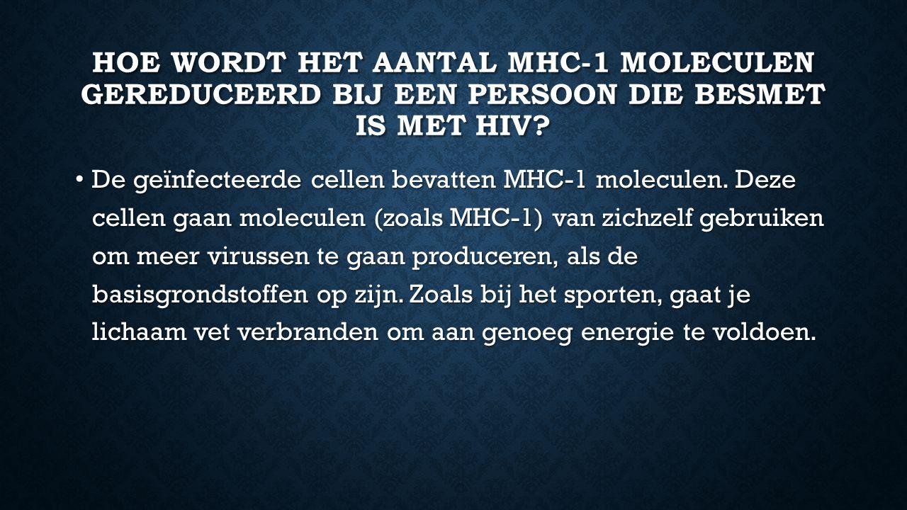HOE WORDT HET AANTAL MHC-1 MOLECULEN GEREDUCEERD BIJ EEN PERSOON DIE BESMET IS MET HIV? De geïnfecteerde cellen bevatten MHC-1 moleculen. Deze cellen