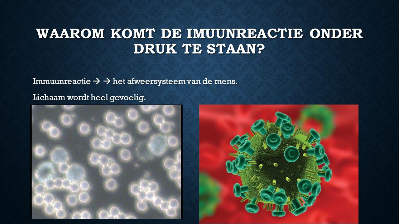 WAAROM KOMT DE IMUUNREACTIE ONDER DRUK TE STAAN? Immuunreactie   het afweersysteem van de mens. Lichaam wordt heel gevoelig.