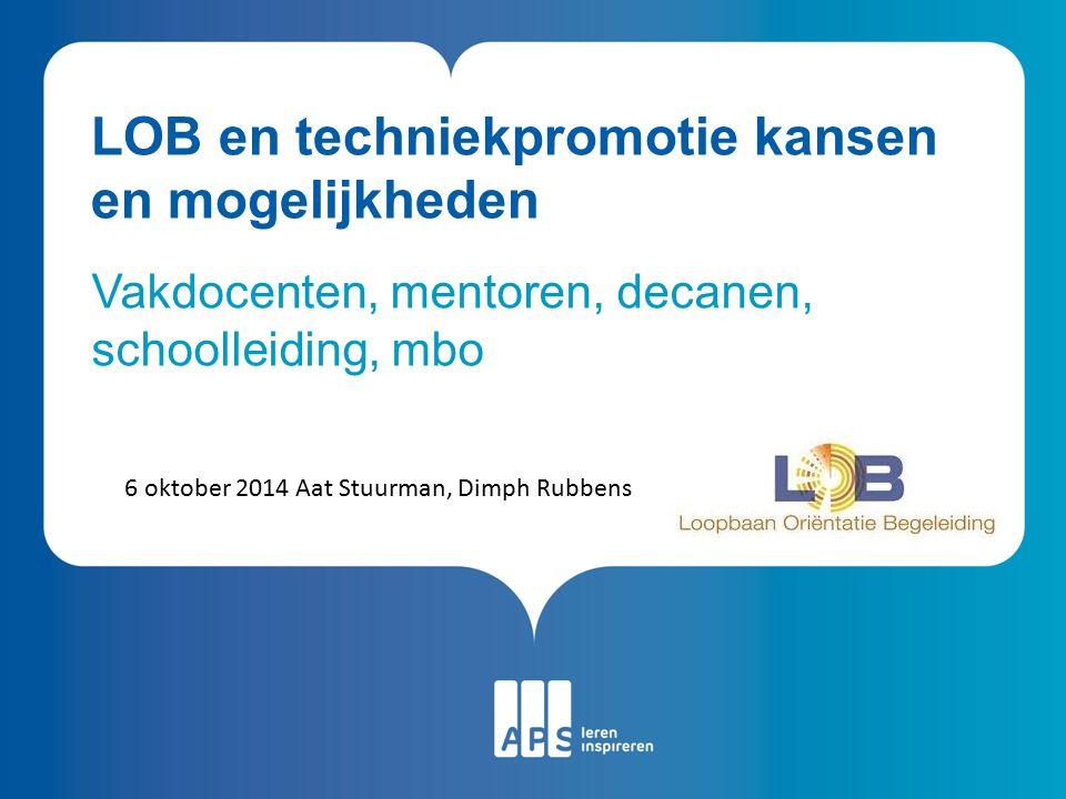 LOB en techniekpromotie kansen en mogelijkheden Vakdocenten, mentoren, decanen, schoolleiding, mbo 6 oktober 2014 Aat Stuurman, Dimph Rubbens