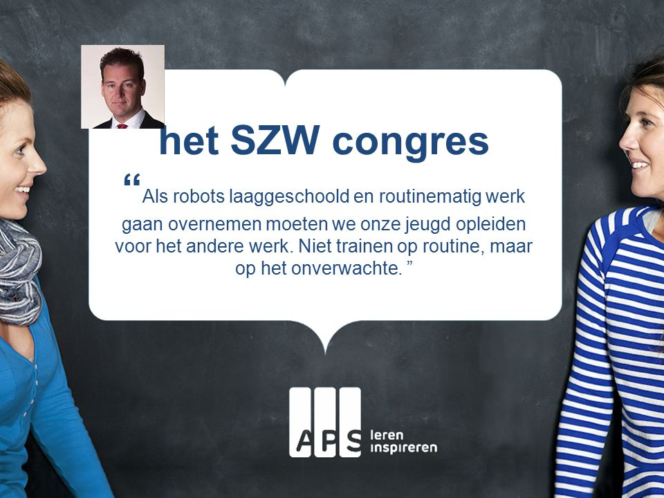 het SZW congres Als robots laaggeschoold en routinematig werk gaan overnemen moeten we onze jeugd opleiden voor het andere werk.