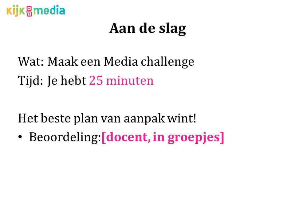 Aan de slag Wat:Maak een Media challenge Tijd:Je hebt 25 minuten Het beste plan van aanpak wint.