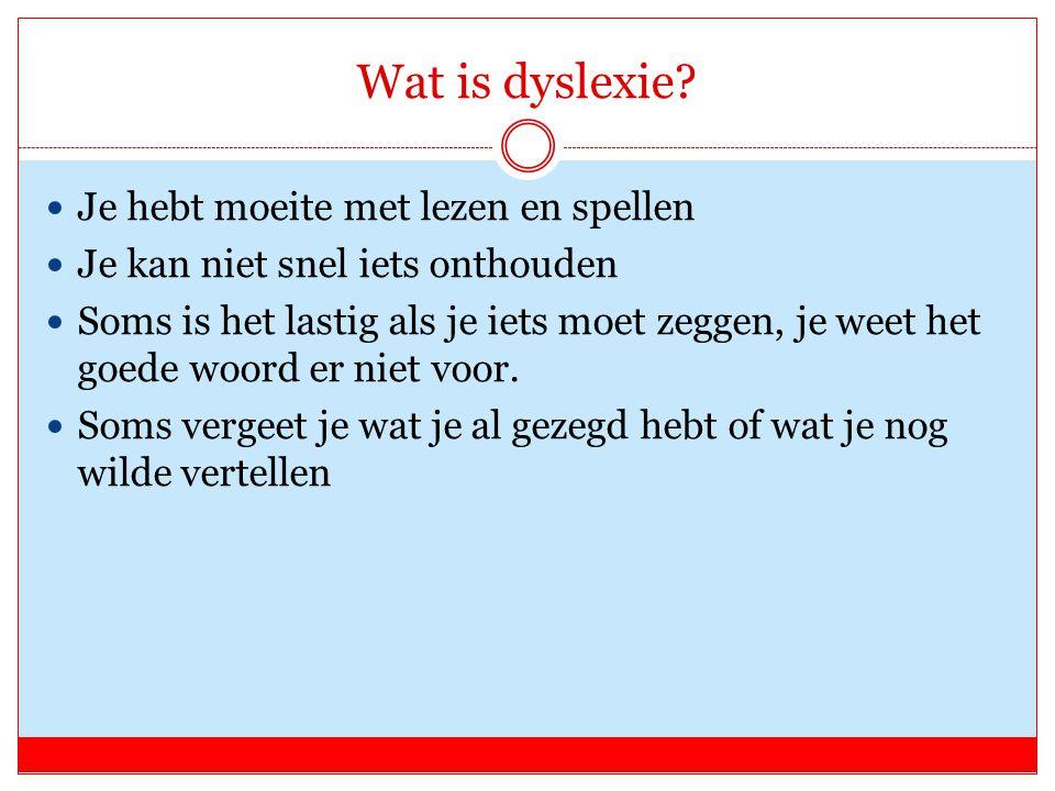 Wat is dyslexie? Je hebt moeite met lezen en spellen Je kan niet snel iets onthouden Soms is het lastig als je iets moet zeggen, je weet het goede woo